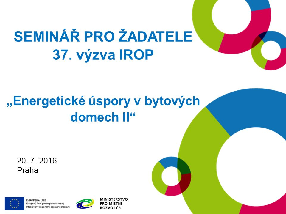 "19. 1. 2016 Praha SEMINÁŘ PRO ŽADATELE 37. výzva IROP ""Energetické úspory v bytových domech II"" 20. 7. 2016 Praha"