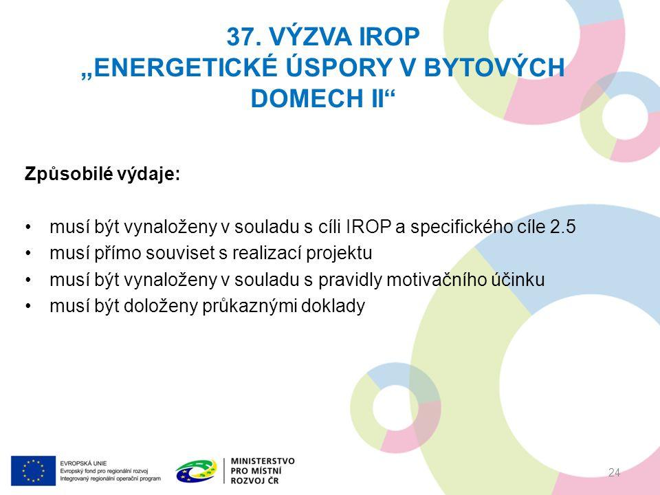 Způsobilé výdaje: musí být vynaloženy v souladu s cíli IROP a specifického cíle 2.5 musí přímo souviset s realizací projektu musí být vynaloženy v souladu s pravidly motivačního účinku musí být doloženy průkaznými doklady 37.
