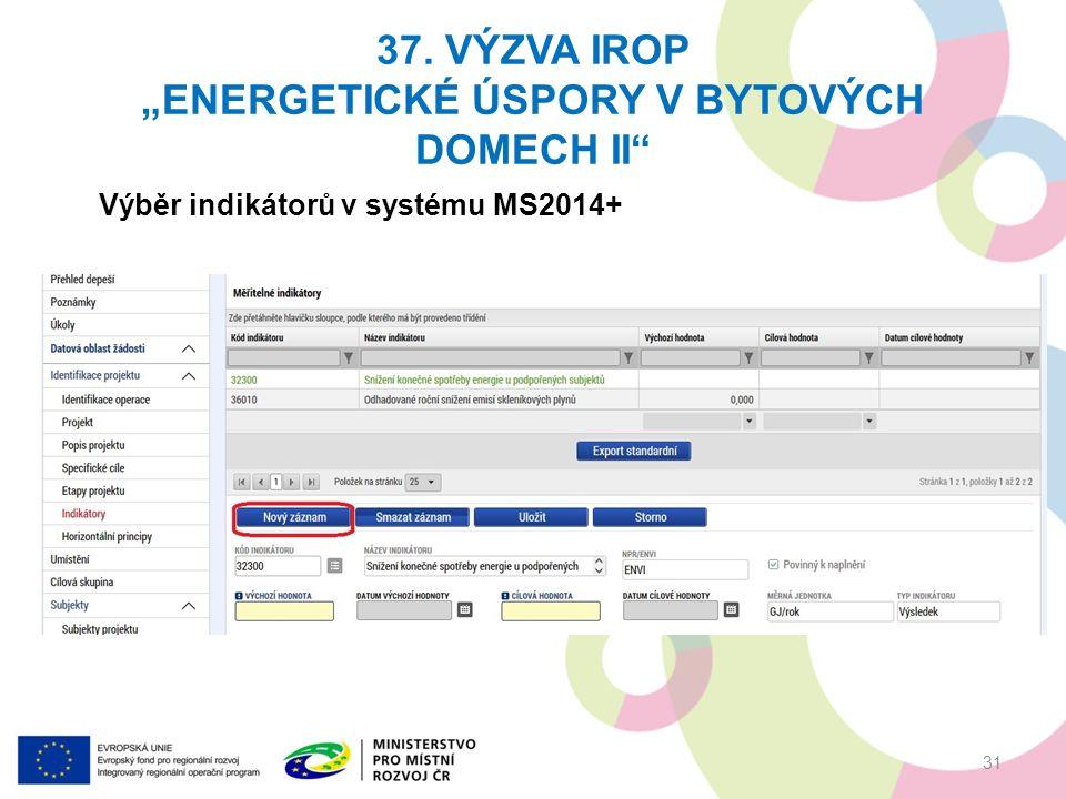 """37. VÝZVA IROP """"ENERGETICKÉ ÚSPORY V BYTOVÝCH DOMECH II"""" 31 Výběr indikátorů v systému MS2014+"""