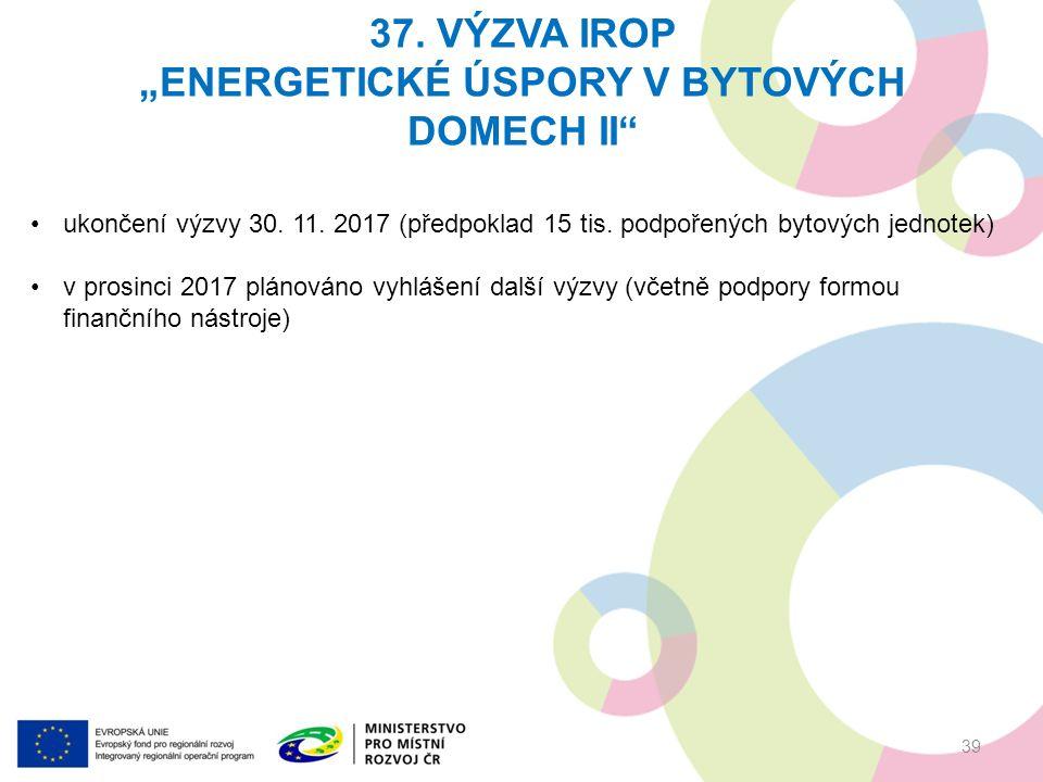 """37. VÝZVA IROP """"ENERGETICKÉ ÚSPORY V BYTOVÝCH DOMECH II"""" 39 ukončení výzvy 30. 11. 2017 (předpoklad 15 tis. podpořených bytových jednotek) v prosinci"""