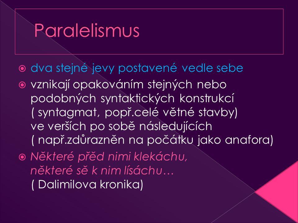  dva stejné jevy postavené vedle sebe  vznikají opakováním stejných nebo podobných syntaktických konstrukcí ( syntagmat, popř.celé větné stavby) ve verších po sobě následujících ( např.zdůrazněn na počátku jako anafora)  Některé přěd nimi klekáchu, některé sě k nim lísáchu… ( Dalimilova kronika)