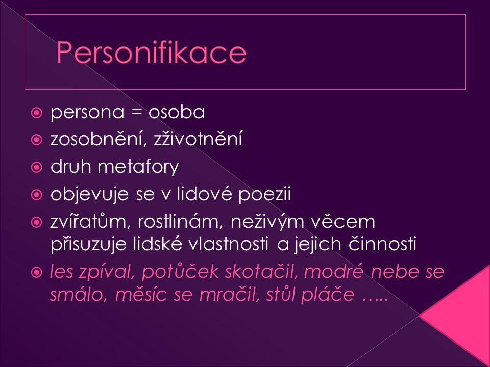  persona = osoba  zosobnění, zživotnění  druh metafory  objevuje se v lidové poezii  zvířatům, rostlinám, neživým věcem přisuzuje lidské vlastnos