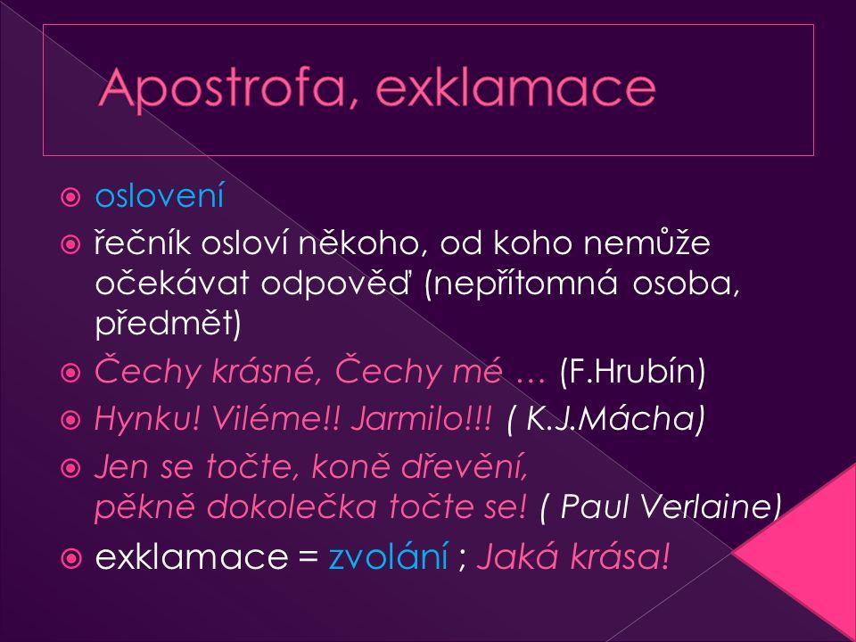  oslovení  řečník osloví někoho, od koho nemůže očekávat odpověď (nepřítomná osoba, předmět)  Čechy krásné, Čechy mé … (F.Hrubín)  Hynku! Viléme!!