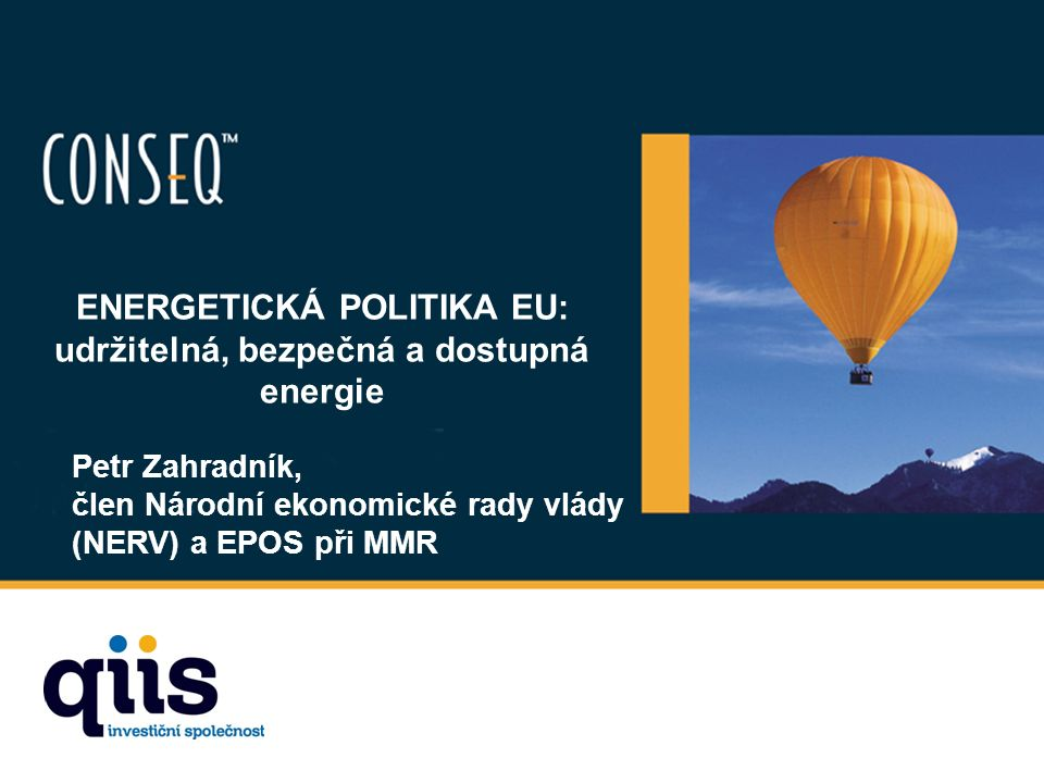 ENERGETICKÁ POLITIKA EU: udržitelná, bezpečná a dostupná energie Petr Zahradník, člen Národní ekonomické rady vlády (NERV) a EPOS při MMR