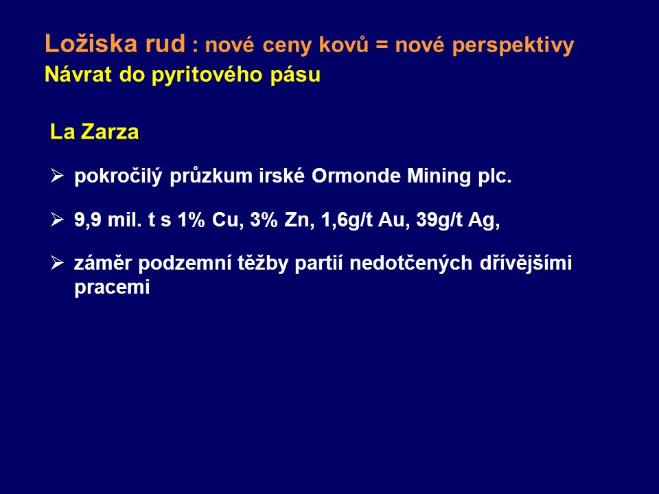 Ložiska rud : nové ceny kovů = nové perspektivy Návrat do pyritového pásu La Zarza  pokročilý průzkum irské Ormonde Mining plc.  9,9 mil. t s 1% Cu,