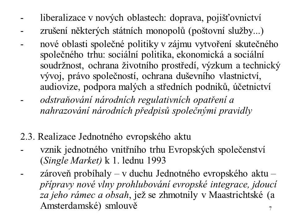 7 -liberalizace v nových oblastech: doprava, pojišťovnictví -zrušení některých státních monopolů (poštovní služby...) -nové oblasti společné politiky v zájmu vytvoření skutečného společného trhu: sociální politika, ekonomická a sociální soudržnost, ochrana životního prostředí, výzkum a technický vývoj, právo společností, ochrana duševního vlastnictví, audiovize, podpora malých a středních podniků, účetnictví -odstraňování národních regulativních opatření a nahrazování národních předpisů společnými pravidly 2.3.