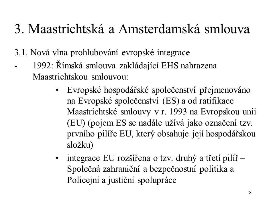 8 3. Maastrichtská a Amsterdamská smlouva 3.1. Nová vlna prohlubování evropské integrace -1992: Římská smlouva zakládající EHS nahrazena Maastrichtsko