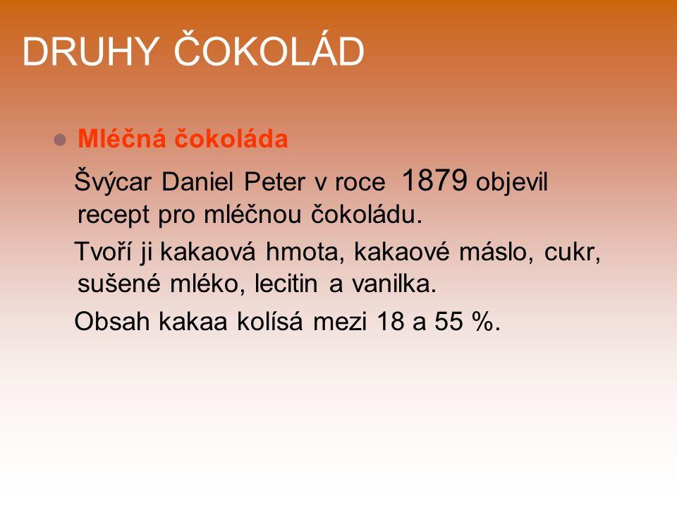 DRUHY ČOKOLÁD Mléčná čokoláda Švýcar Daniel Peter v roce 1879 objevil recept pro mléčnou čokoládu.