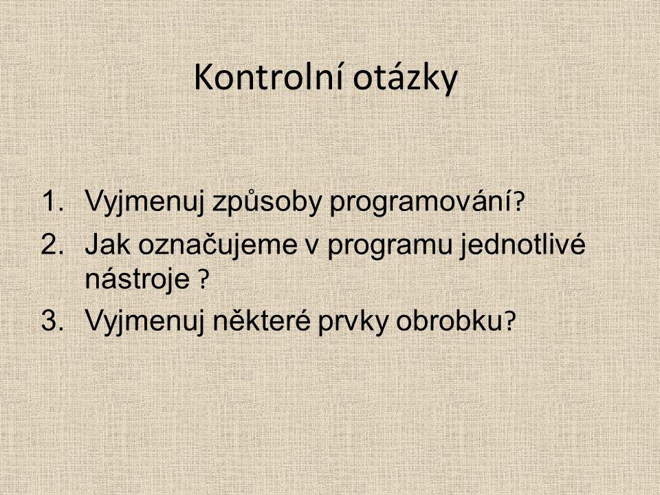 Kontrolní otázky 1.Vyjmenuj způsoby programování ? 2.Jak označujeme v programu jednotlivé nástroje ? 3.Vyjmenuj některé prvky obrobku ?
