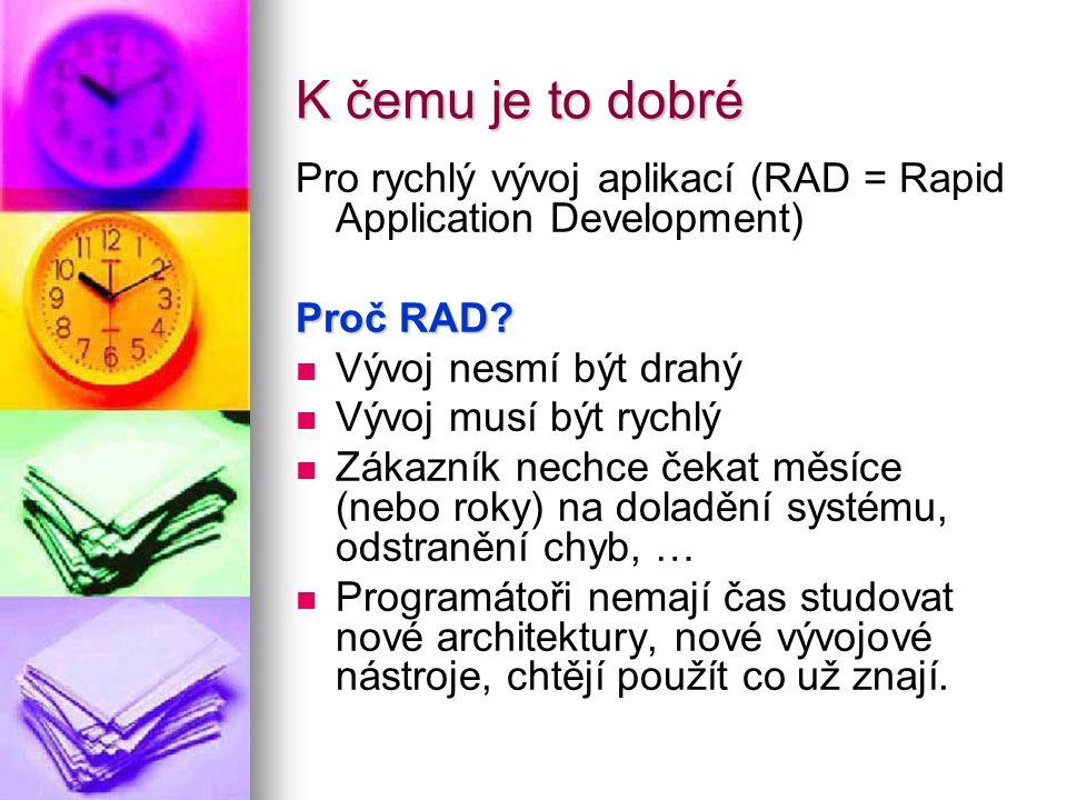 K čemu je to dobré Pro rychlý vývoj aplikací (RAD = Rapid Application Development) Proč RAD? Vývoj nesmí být drahý Vývoj musí být rychlý Zákazník nech