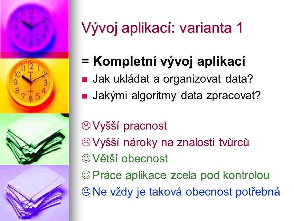 Vývoj aplikací: varianta 1 = Kompletní vývoj aplikací Jak ukládat a organizovat data? Jakými algoritmy data zpracovat?   Vyšší pracnost   Vyšší ná