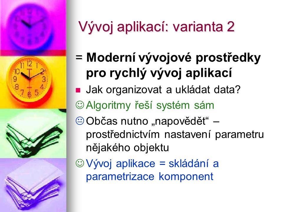 Vývoj aplikací: varianta 2 = = Moderní vývojové prostředky pro rychlý vývoj aplikací Jak organizovat a ukládat data? Algoritmy řeší systém sám   Obč