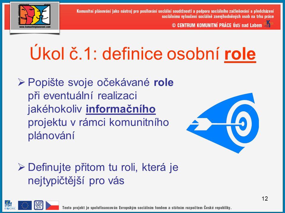 12 Úkol č.1: definice osobní role  Popište svoje očekávané role při eventuální realizaci jakéhokoliv informačního projektu v rámci komunitního plánování  Definujte přitom tu roli, která je nejtypičtější pro vás