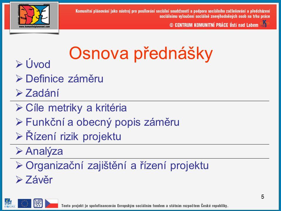 5 Osnova přednášky  Úvod  Definice záměru  Zadání  Cíle metriky a kritéria  Funkční a obecný popis záměru  Řízení rizik projektu  Analýza  Organizační zajištění a řízení projektu  Závěr