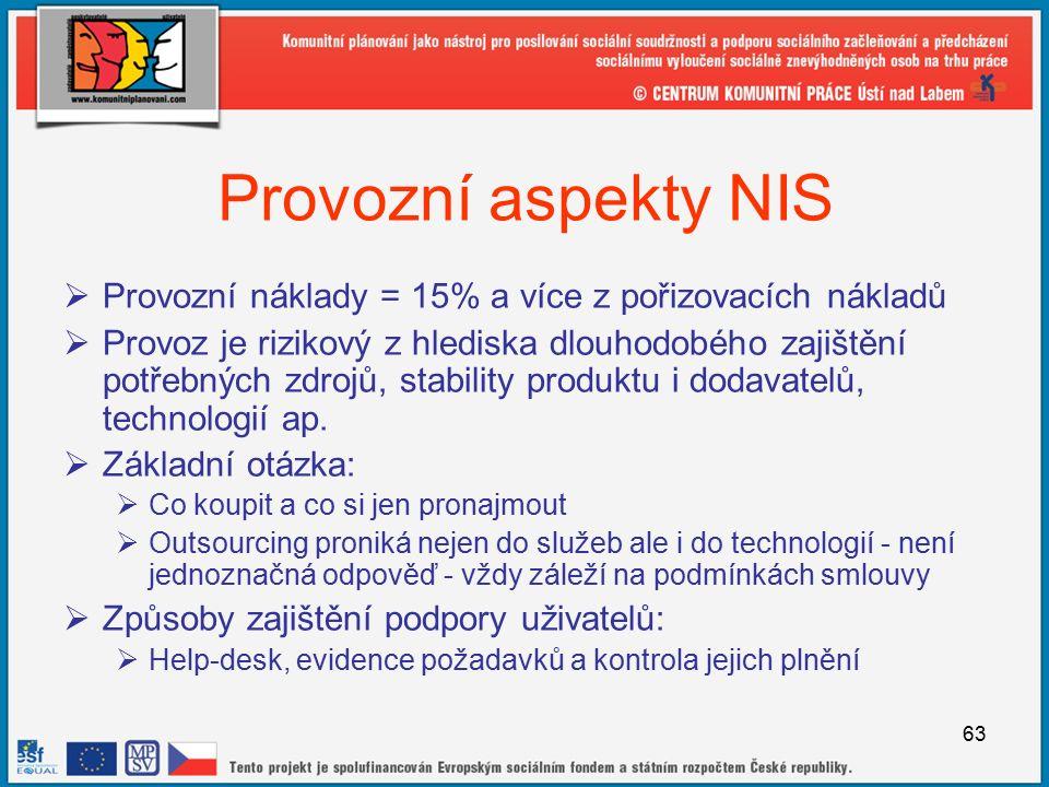 63 Provozní aspekty NIS  Provozní náklady = 15% a více z pořizovacích nákladů  Provoz je rizikový z hlediska dlouhodobého zajištění potřebných zdrojů, stability produktu i dodavatelů, technologií ap.