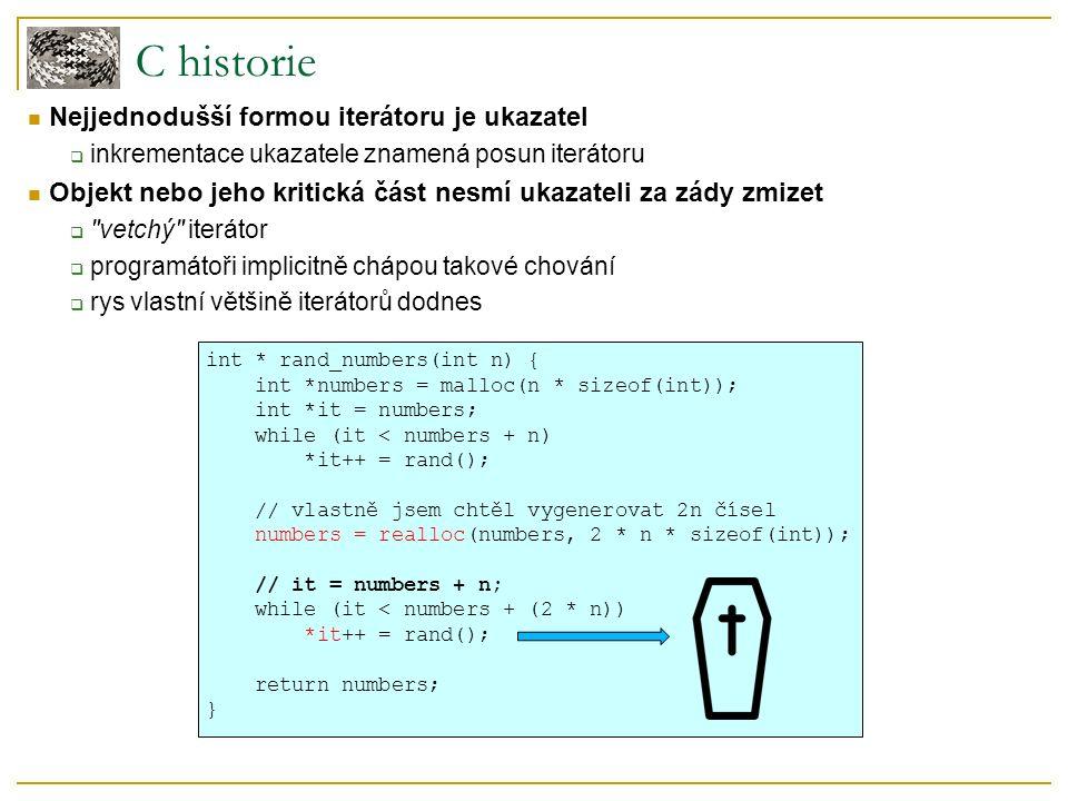 C historie int * rand_numbers(int n) { int *numbers = malloc(n * sizeof(int)); int *it = numbers; while (it < numbers + n) *it++ = rand(); // vlastně jsem chtěl vygenerovat 2n čísel numbers = realloc(numbers, 2 * n * sizeof(int)); // it = numbers + n; while (it < numbers + (2 * n)) *it++ = rand(); return numbers; } Nejjednodušší formou iterátoru je ukazatel  inkrementace ukazatele znamená posun iterátoru Objekt nebo jeho kritická část nesmí ukazateli za zády zmizet  vetchý iterátor  programátoři implicitně chápou takové chování  rys vlastní většině iterátorů dodnes