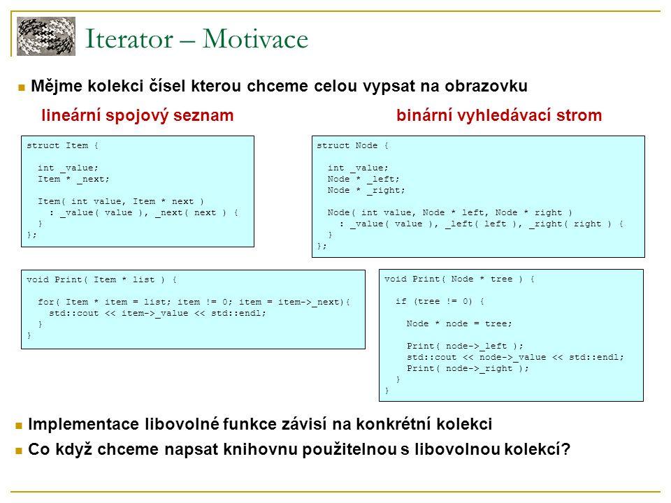 Iterator – Motivace struct Item { int _value; Item * _next; Item( int value, Item * next ) : _value( value ), _next( next ) { } }; void Print( Item * list ) { for( Item * item = list; item != 0; item = item->_next){ std::cout _value << std::endl; } struct Node { int _value; Node * _left; Node * _right; Node( int value, Node * left, Node * right ) : _value( value ), _left( left ), _right( right ) { } }; void Print( Node * tree ) { if (tree != 0) { Node * node = tree; Print( node->_left ); std::cout _value << std::endl; Print( node->_right ); } lineární spojový seznambinární vyhledávací strom Mějme kolekci čísel kterou chceme celou vypsat na obrazovku Implementace libovolné funkce závisí na konkrétní kolekci Co když chceme napsat knihovnu použitelnou s libovolnou kolekcí