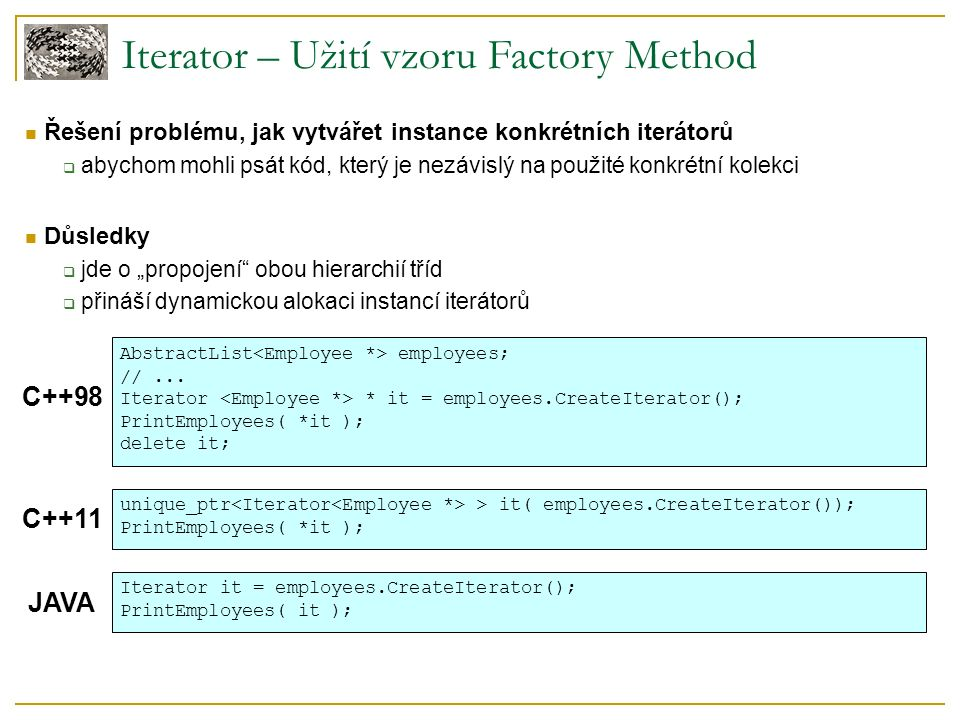Iterator – Příklad implementace (GoF, C++98) template class Iterator { public: virtual void First() = 0; virtual void Next() = 0; virtual bool IsDone() const = 0; virtual Item CurrentItem() const = 0; protected: Iterator(); }; template class AbstractList { public: virtual Iterator * CreateIterator() const = 0; }; template class List : public AbstractList { public: //...