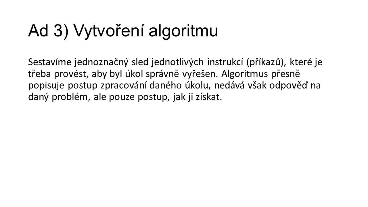 Ad 3) Vytvoření algoritmu Sestavíme jednoznačný sled jednotlivých instrukcí (příkazů), které je třeba provést, aby byl úkol správně vyřešen.