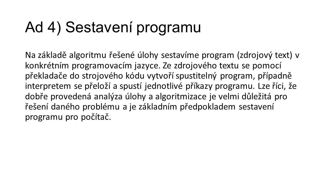 Ad 4) Sestavení programu Na základě algoritmu řešené úlohy sestavíme program (zdrojový text) v konkrétním programovacím jazyce.