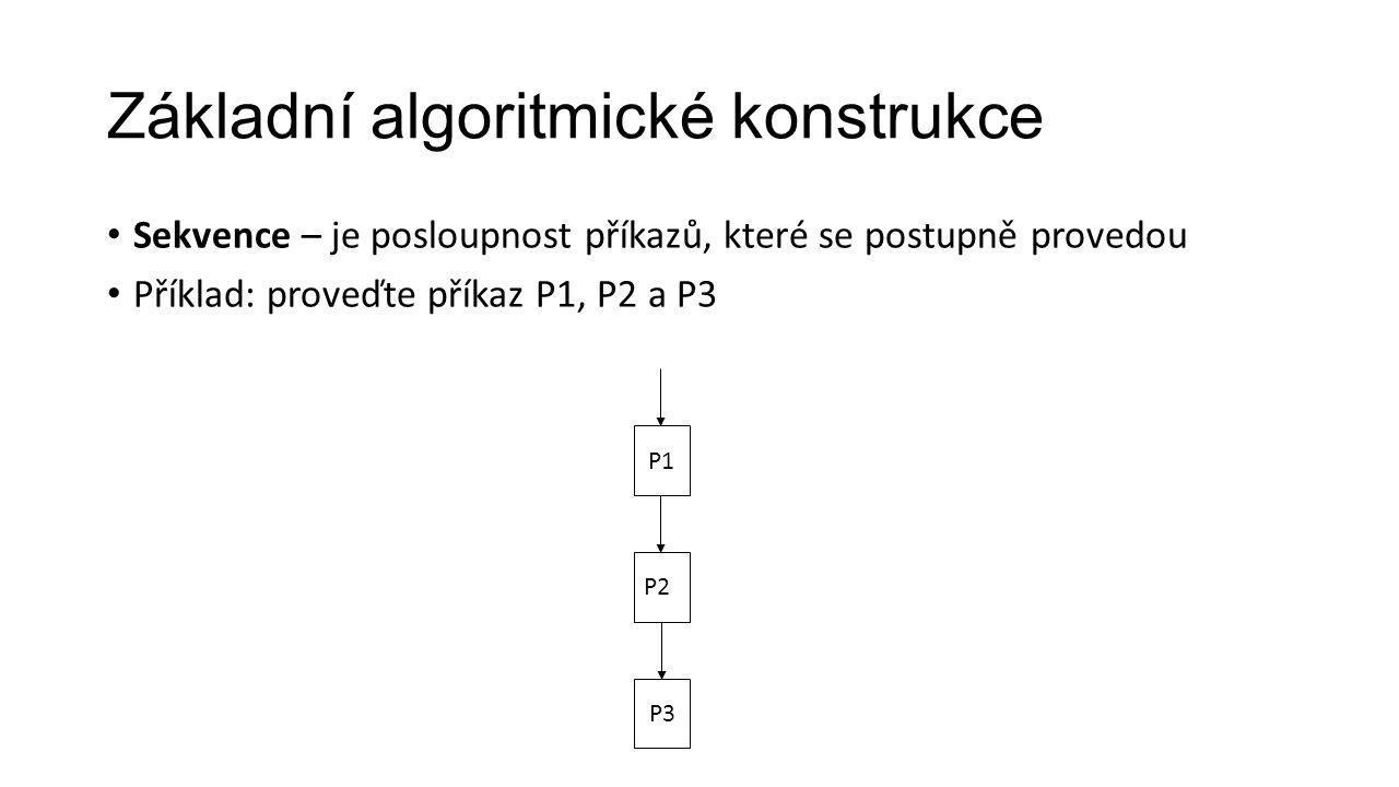 Sekvence – je posloupnost příkazů, které se postupně provedou Příklad: proveďte příkaz P1, P2 a P3 Základní algoritmické konstrukce P1 P2 P3
