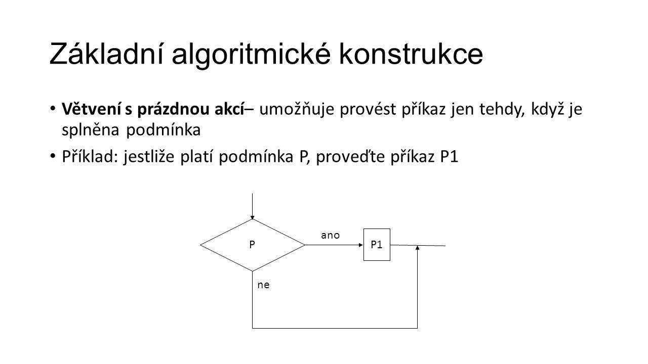 Větvení s prázdnou akcí– umožňuje provést příkaz jen tehdy, když je splněna podmínka Příklad: jestliže platí podmínka P, proveďte příkaz P1 Základní algoritmické konstrukce P ano P1 ne