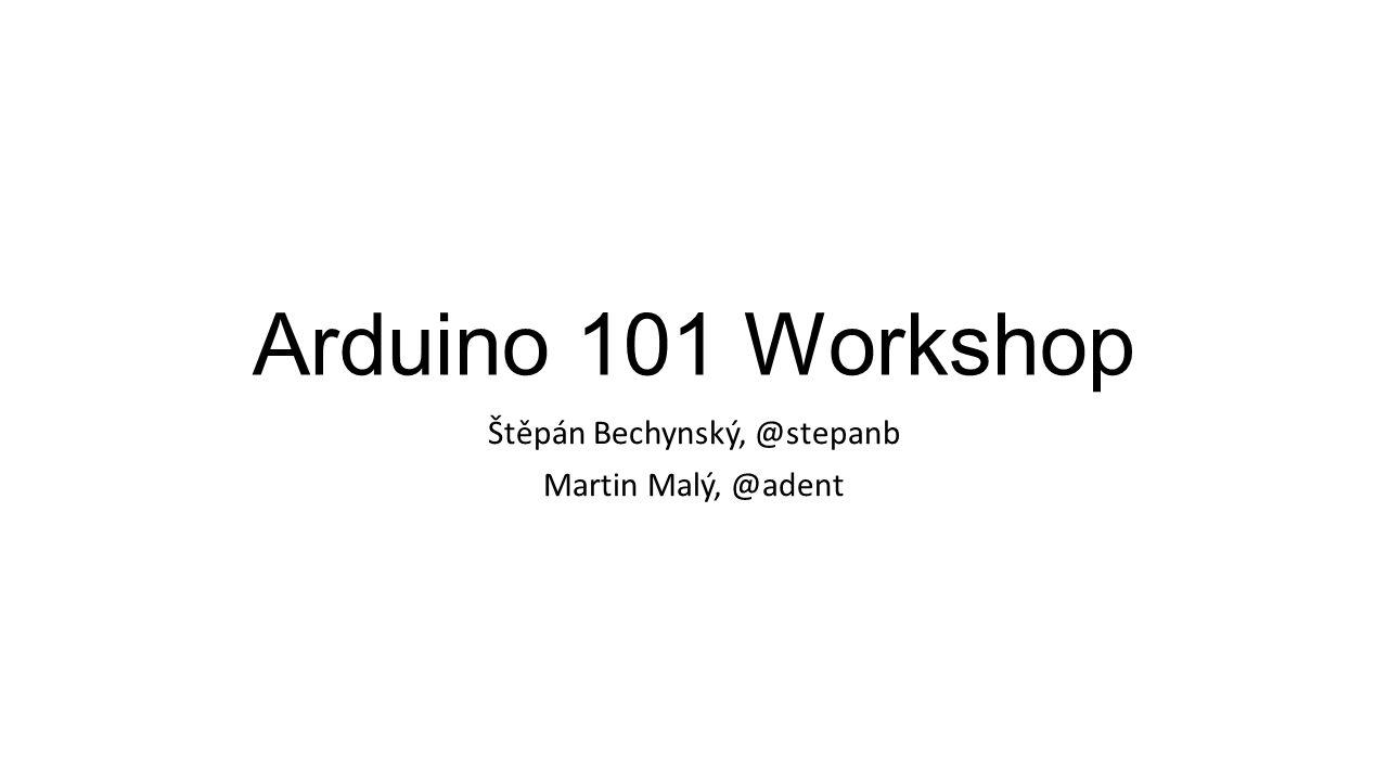 Arduino 101 Workshop Štěpán Bechynský, @stepanb Martin Malý, @adent