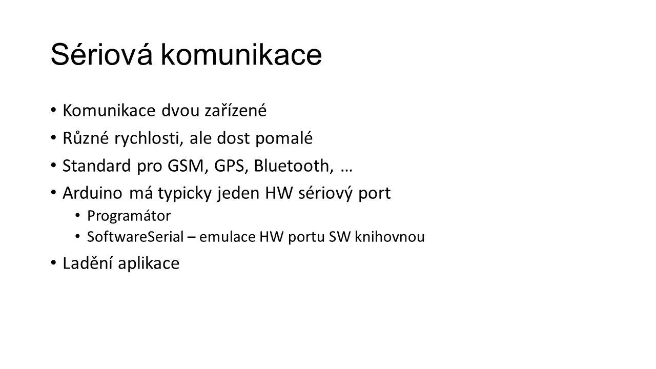 Sériová komunikace Komunikace dvou zařízené Různé rychlosti, ale dost pomalé Standard pro GSM, GPS, Bluetooth, … Arduino má typicky jeden HW sériový port Programátor SoftwareSerial – emulace HW portu SW knihovnou Ladění aplikace