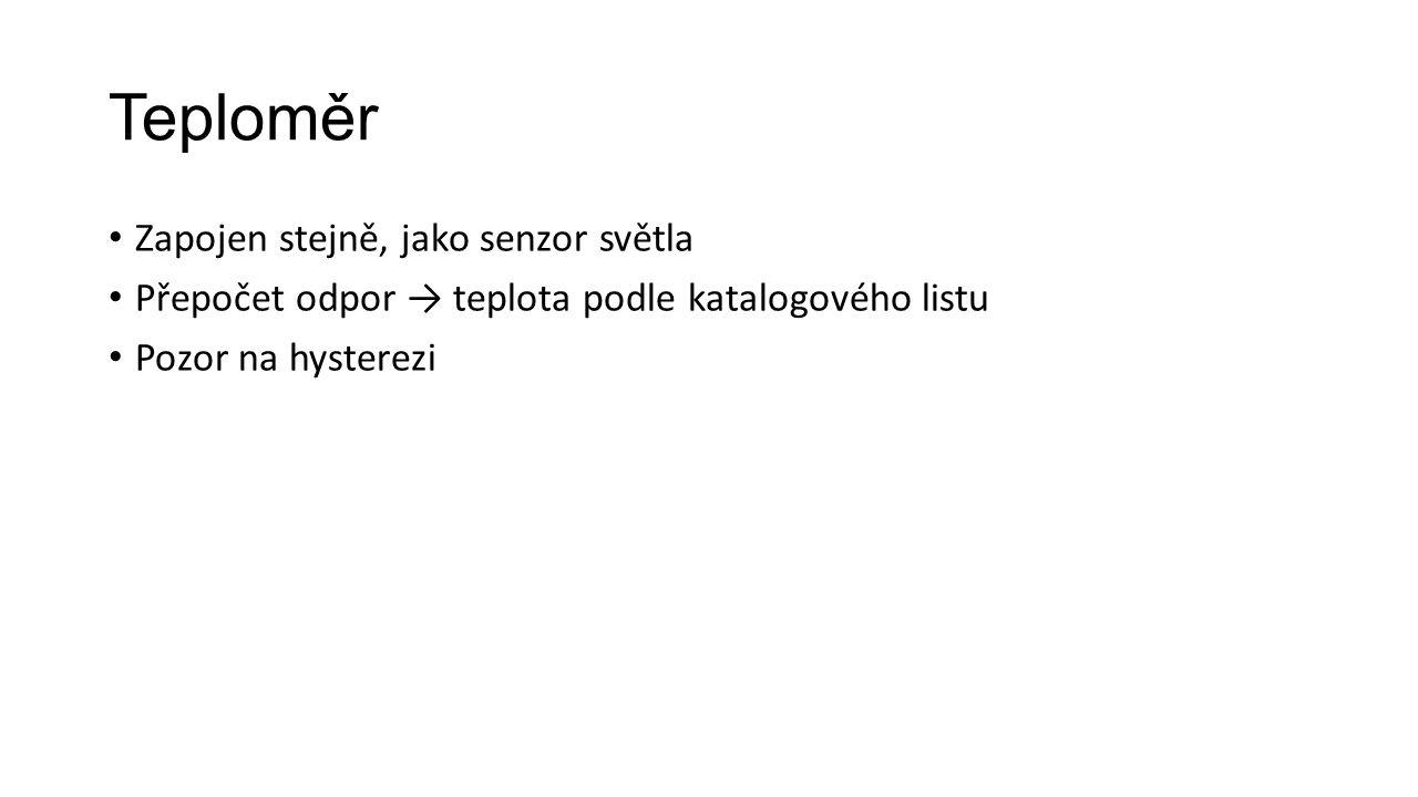 Teploměr Zapojen stejně, jako senzor světla Přepočet odpor → teplota podle katalogového listu Pozor na hysterezi