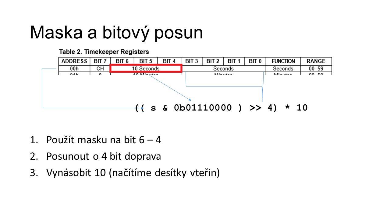 Maska a bitový posun 1.Použít masku na bit 6 – 4 2.Posunout o 4 bit doprava 3.Vynásobit 10 (načítíme desítky vteřin) (( s & 0b01110000 ) >> 4) * 10