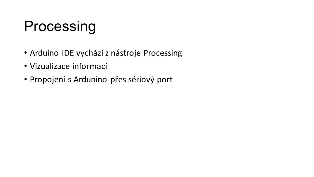Processing Arduino IDE vychází z nástroje Processing Vizualizace informací Propojení s Ardunino přes sériový port