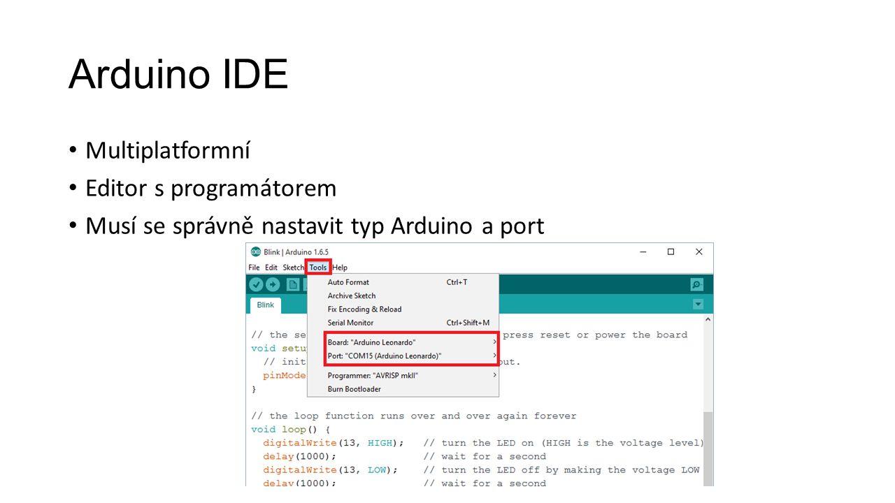 Arduino IDE Multiplatformní Editor s programátorem Musí se správně nastavit typ Arduino a port