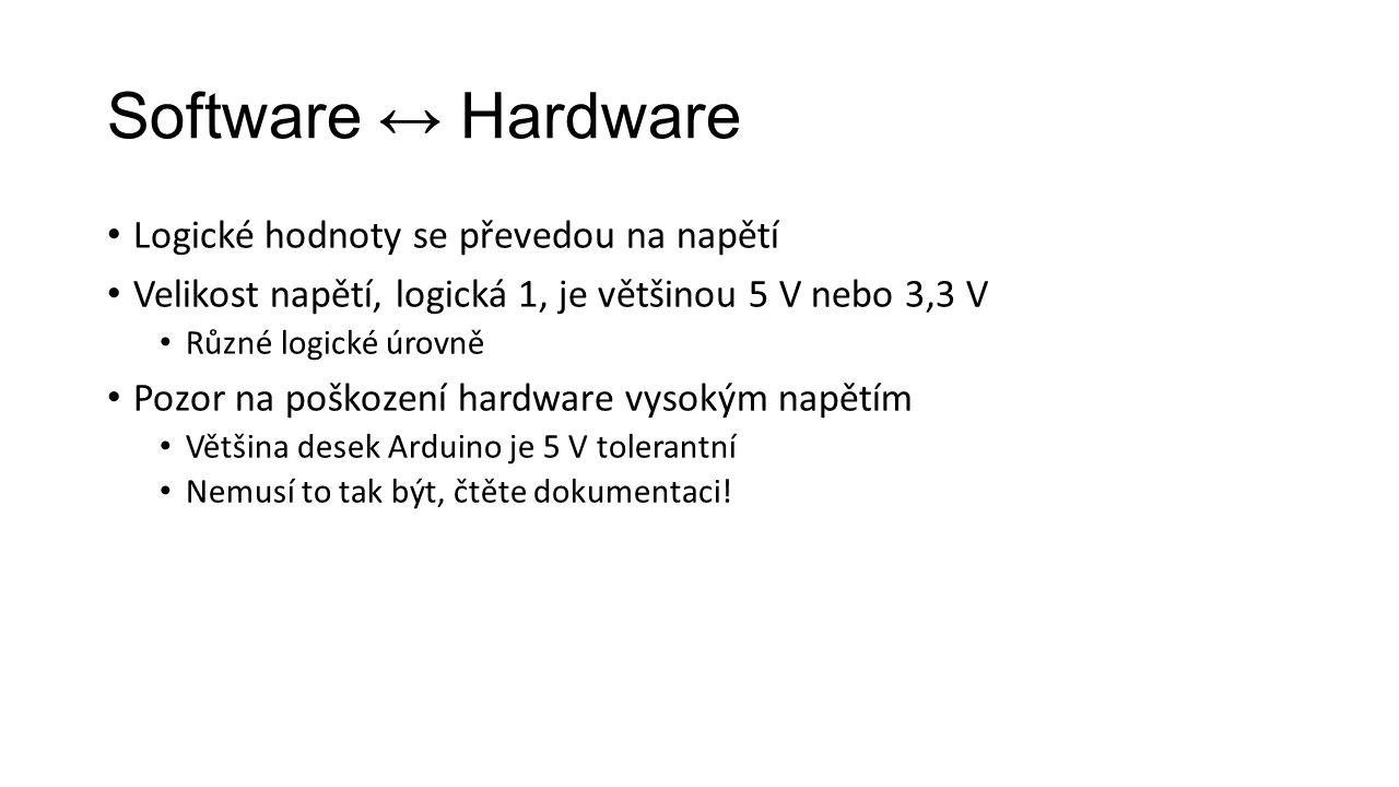Software ↔ Hardware Logické hodnoty se převedou na napětí Velikost napětí, logická 1, je většinou 5 V nebo 3,3 V Různé logické úrovně Pozor na poškození hardware vysokým napětím Většina desek Arduino je 5 V tolerantní Nemusí to tak být, čtěte dokumentaci!