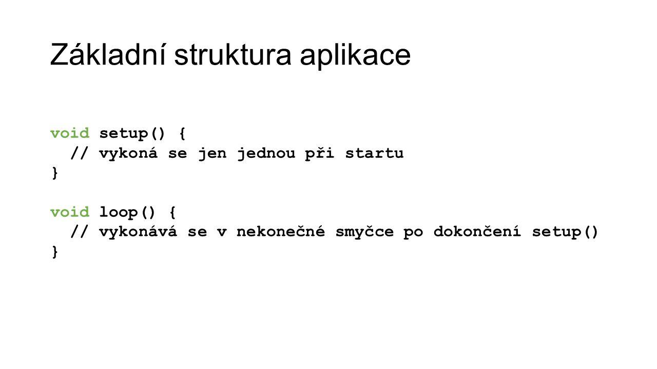 Základní struktura aplikace void setup() { // vykoná se jen jednou při startu } void loop() { // vykonává se v nekonečné smyčce po dokončení setup() }