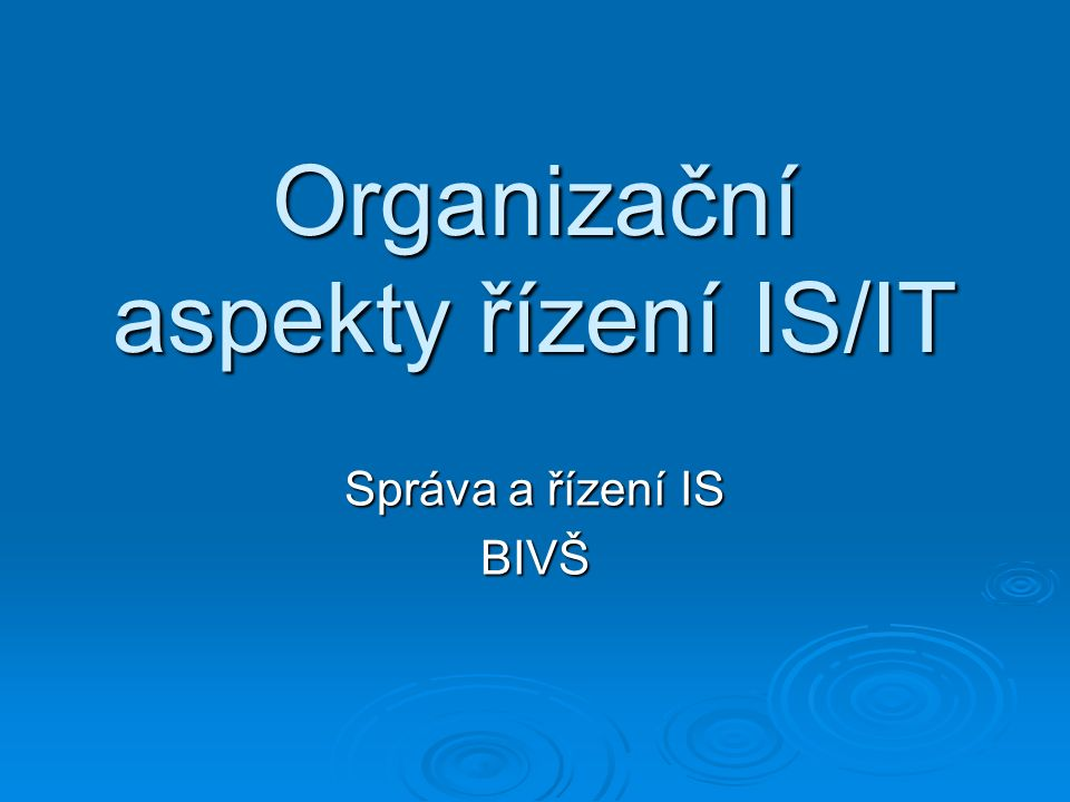 Organizační aspekty řízení IS/IT Správa a řízení IS BIVŠ