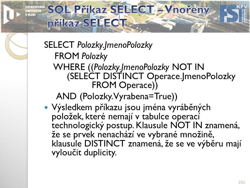 SELECT Polozky.JmenoPolozky FROM Polozky WHERE ((Polozky.JmenoPolozky NOT IN (SELECT DISTINCT Operace.JmenoPolozky FROM Operace)) AND (Polozky.Vyrabena=True)) Výsledkem příkazu jsou jména vyráběných položek, které nemají v tabulce operací technologický postup.