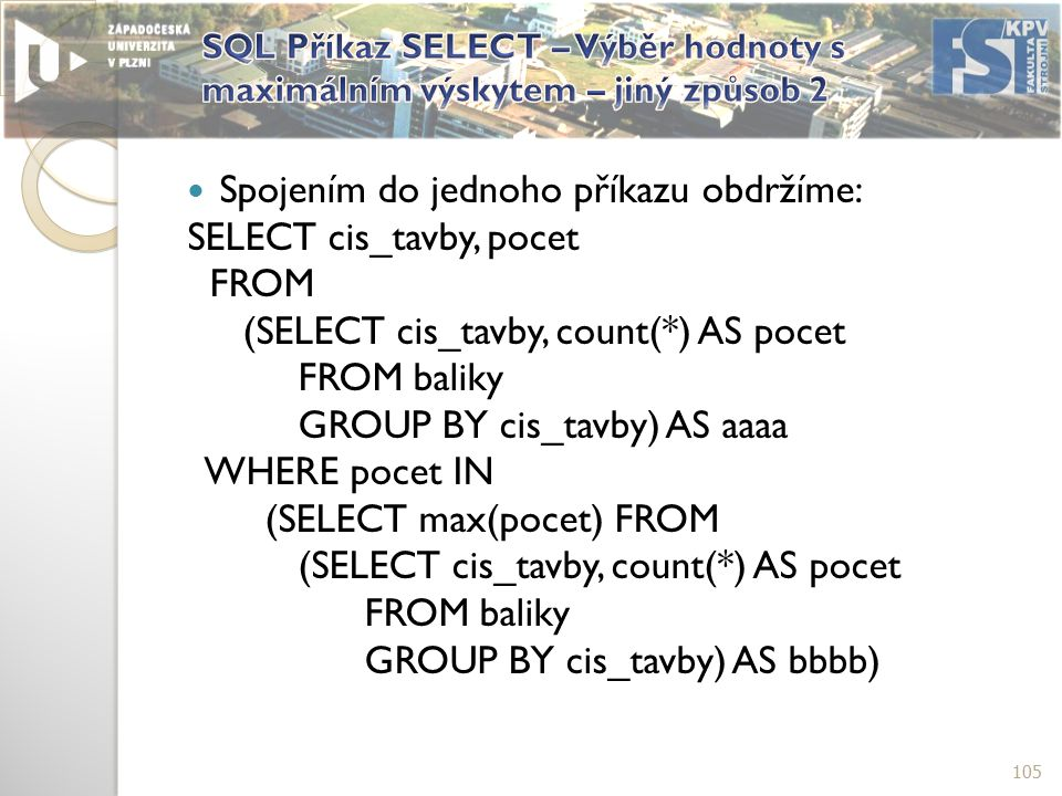 Spojením do jednoho příkazu obdržíme: SELECT cis_tavby, pocet FROM (SELECT cis_tavby, count(*) AS pocet FROM baliky GROUP BY cis_tavby) AS aaaa WHERE pocet IN (SELECT max(pocet) FROM (SELECT cis_tavby, count(*) AS pocet FROM baliky GROUP BY cis_tavby) AS bbbb) 105