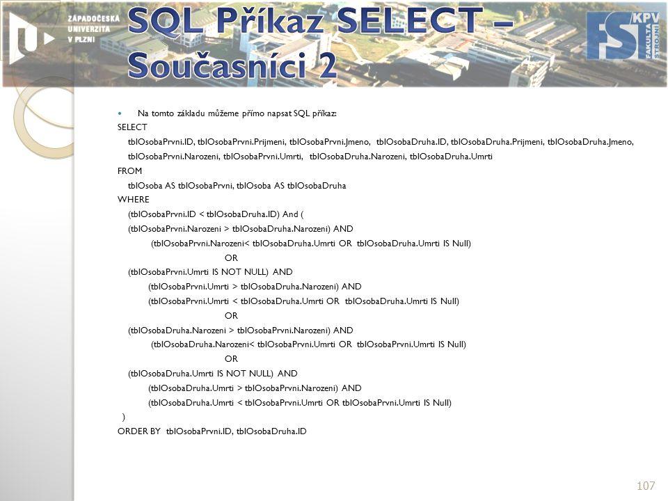Na tomto základu můžeme přímo napsat SQL příkaz: SELECT tblOsobaPrvni.ID, tblOsobaPrvni.Prijmeni, tblOsobaPrvni.Jmeno, tblOsobaDruha.ID, tblOsobaDruha.Prijmeni, tblOsobaDruha.Jmeno, tblOsobaPrvni.Narozeni, tblOsobaPrvni.Umrti, tblOsobaDruha.Narozeni, tblOsobaDruha.Umrti FROM tblOsoba AS tblOsobaPrvni, tblOsoba AS tblOsobaDruha WHERE (tblOsobaPrvni.ID < tblOsobaDruha.ID) And ( (tblOsobaPrvni.Narozeni > tblOsobaDruha.Narozeni) AND (tblOsobaPrvni.Narozeni< tblOsobaDruha.Umrti OR tblOsobaDruha.Umrti IS Null) OR (tblOsobaPrvni.Umrti IS NOT NULL) AND (tblOsobaPrvni.Umrti > tblOsobaDruha.Narozeni) AND (tblOsobaPrvni.Umrti < tblOsobaDruha.Umrti OR tblOsobaDruha.Umrti IS Null) OR (tblOsobaDruha.Narozeni > tblOsobaPrvni.Narozeni) AND (tblOsobaDruha.Narozeni< tblOsobaPrvni.Umrti OR tblOsobaPrvni.Umrti IS Null) OR (tblOsobaDruha.Umrti IS NOT NULL) AND (tblOsobaDruha.Umrti > tblOsobaPrvni.Narozeni) AND (tblOsobaDruha.Umrti < tblOsobaPrvni.Umrti OR tblOsobaPrvni.Umrti IS Null) ) ORDER BY tblOsobaPrvni.ID, tblOsobaDruha.ID 107