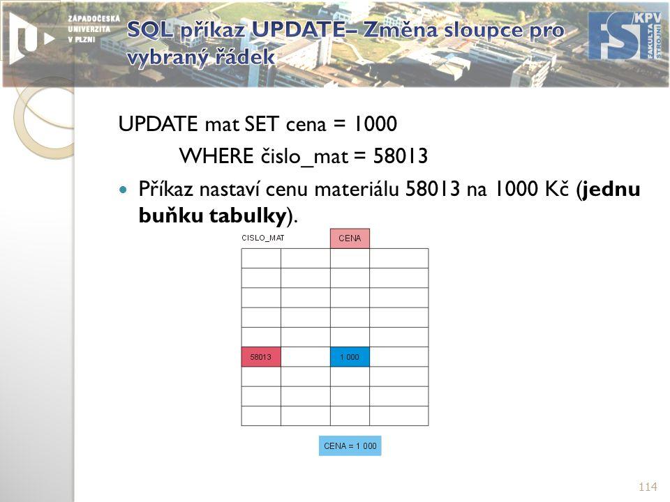 UPDATE mat SET cena = 1000 WHERE čislo_mat = 58013 Příkaz nastaví cenu materiálu 58013 na 1000 Kč (jednu buňku tabulky).