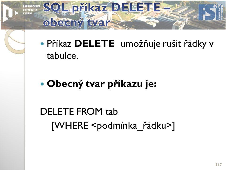 Příkaz DELETE umožňuje rušit řádky v tabulce. Obecný tvar příkazu je: DELETE FROM tab [WHERE ] 117