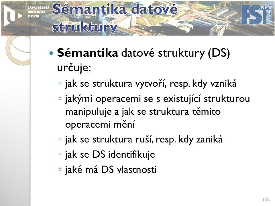 Sémantika datové struktury (DS) určuje: ◦ jak se struktura vytvoří, resp.