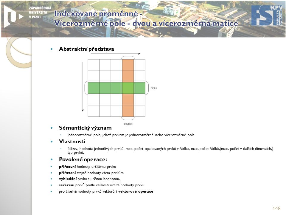 Abstraktní představa Sémantický význam ◦ Jednorozměrné pole, jehož prvkem je jednorozměrné nebo vícerozměrné pole Vlastnosti ◦ Název, hodnota jednotlivých prvků, max.