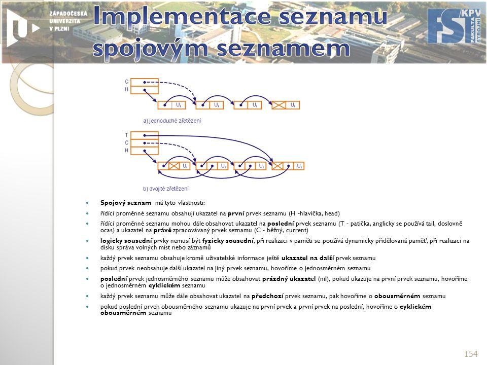Spojový seznam má tyto vlastnosti: řídící proměnné seznamu obsahují ukazatel na první prvek seznamu (H -hlavička, head) řídící proměnné seznamu mohou dále obsahovat ukazatel na poslední prvek seznamu (T - patička, anglicky se používá tail, doslovně ocas) a ukazatel na právě zpracovávaný prvek seznamu (C - běžný, current) logicky sousední prvky nemusí být fyzicky sousední, při realizaci v paměti se používá dynamicky přidělovaná paměť, při realizaci na disku správa volných míst nebo záznamů každý prvek seznamu obsahuje kromě uživatelské informace ještě ukazatel na další prvek seznamu pokud prvek neobsahuje další ukazatel na jiný prvek seznamu, hovoříme o jednosměrném seznamu poslední prvek jednosměrného seznamu může obsahovat prázdný ukazatel (nil), pokud ukazuje na první prvek seznamu, hovoříme o jednosměrném cyklickém seznamu každý prvek seznamu může dále obsahovat ukazatel na předchozí prvek seznamu, pak hovoříme o obousměrném seznamu pokud poslední prvek obousměrného seznamu ukazuje na první prvek a první prvek na poslední, hovoříme o cyklickém obousměrném seznamu 154
