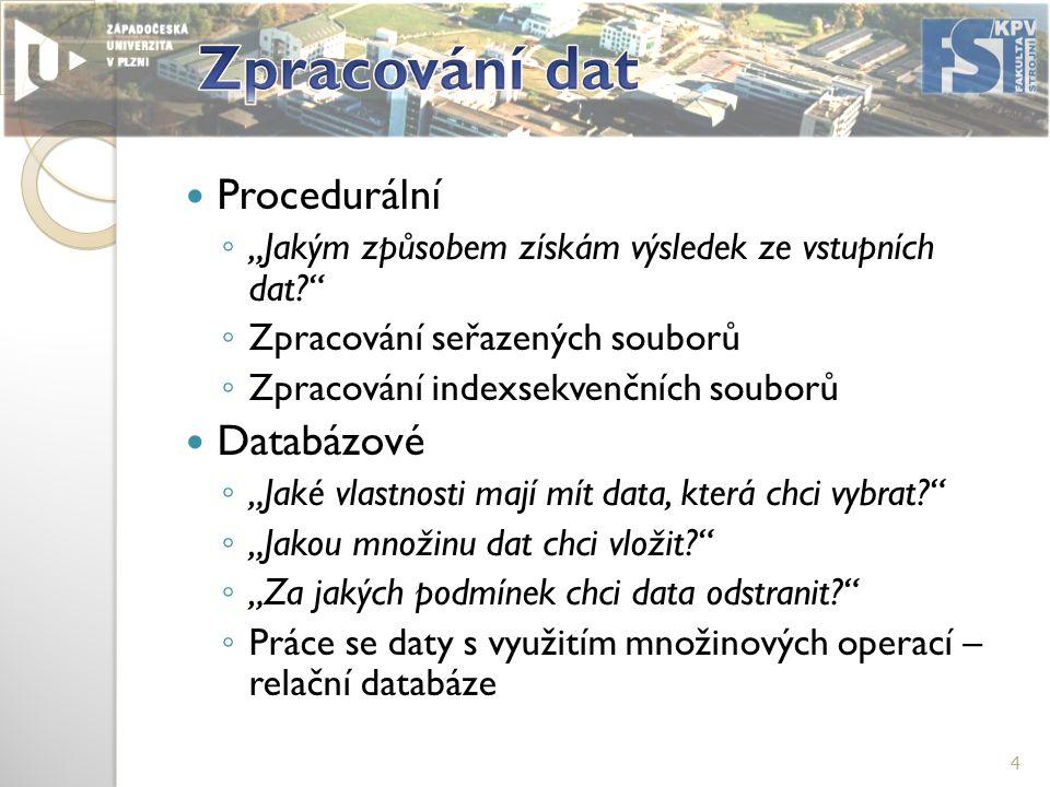 """Procedurální ◦ """"Jakým způsobem získám výsledek ze vstupních dat? ◦ Zpracování seřazených souborů ◦ Zpracování indexsekvenčních souborů Databázové ◦ """"Jaké vlastnosti mají mít data, která chci vybrat? ◦ """"Jakou množinu dat chci vložit? ◦ """"Za jakých podmínek chci data odstranit? ◦ Práce se daty s využitím množinových operací – relační databáze 4"""