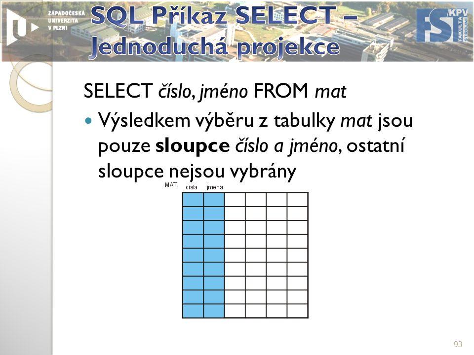 SELECT číslo, jméno FROM mat Výsledkem výběru z tabulky mat jsou pouze sloupce číslo a jméno, ostatní sloupce nejsou vybrány 93