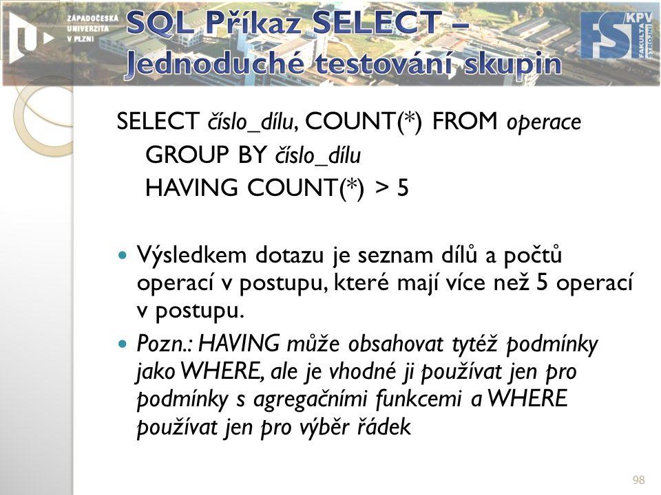 SELECT číslo_dílu, COUNT(*) FROM operace GROUP BY číslo_dílu HAVING COUNT(*) > 5 Výsledkem dotazu je seznam dílů a počtů operací v postupu, které mají více než 5 operací v postupu.