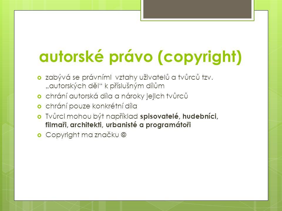 """autorské právo (copyright)  zabývá se právními vztahy uživatelů a tvůrců tzv. """"autorských děl"""" k příslušným dílům  chrání autorská díla a nároky jej"""