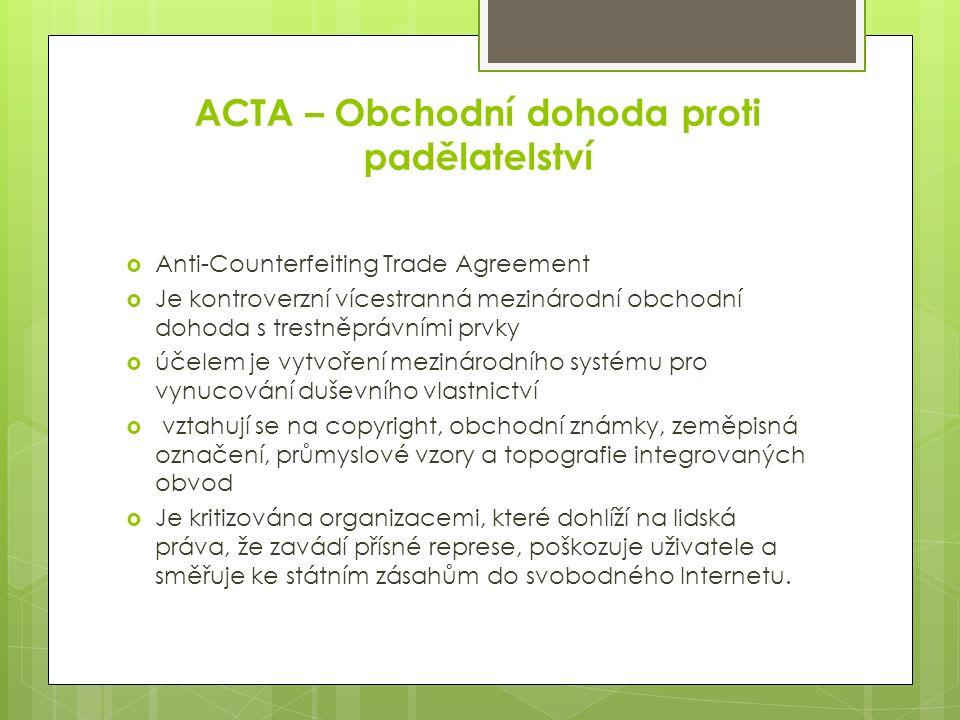 ACTA – Obchodní dohoda proti padělatelství  Anti-Counterfeiting Trade Agreement  Je kontroverzní vícestranná mezinárodní obchodní dohoda s trestněprávními prvky  účelem je vytvoření mezinárodního systému pro vynucování duševního vlastnictví  vztahují se na copyright, obchodní známky, zeměpisná označení, průmyslové vzory a topografie integrovaných obvod  Je kritizována organizacemi, které dohlíží na lidská práva, že zavádí přísné represe, poškozuje uživatele a směřuje ke státním zásahům do svobodného Internetu.