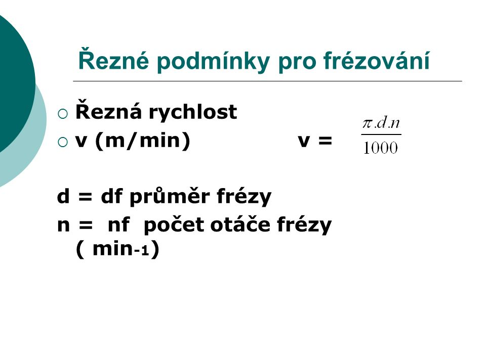 Řezné podmínky pro frézování  Řezná rychlost  v (m/min) v = d = df průměr frézy n = nf počet otáče frézy ( min -1 )