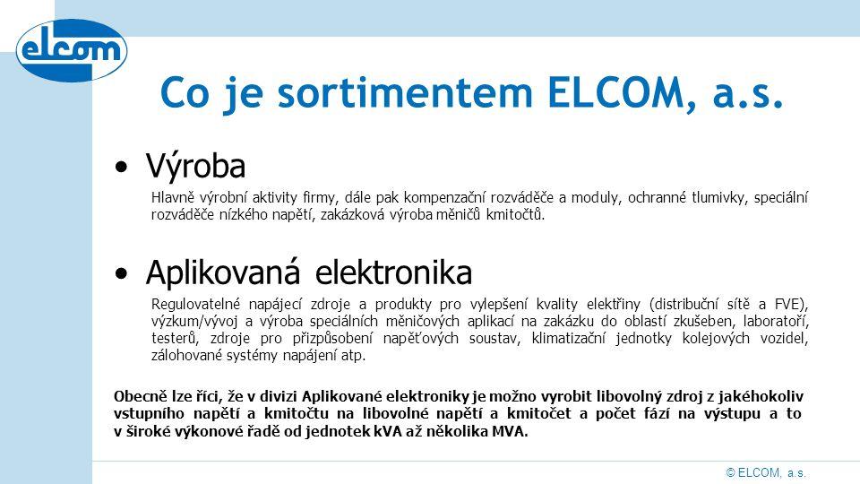 © ELCOM, a.s. Co je sortimentem ELCOM, a.s. Výroba Hlavně výrobní aktivity firmy, dále pak kompenzační rozváděče a moduly, ochranné tlumivky, speciáln